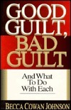 Good Guilt, Bad Guilt: And What to Do with Each Becca Cowan Johnson