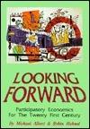 Looking Forward: Participatory Economics for the Twenty First Century Michael Albert