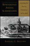 Benevolence Among Slaveholders: Assisting the Poor in Charleston, 1670-1860 Barbara L. Bellows