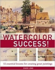 Watercolor Success!: 52 Essential Lessons for Creating Great Paintings Chuck Long
