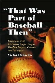 That Was Part of Baseball Then: Interviews with 24 Former Major League Baseball Players, Coaches and Managers Vic Debs