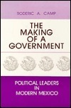 The Making of a Government: Political Leaders in Modern Mexico  by  Roderic Ai Camp