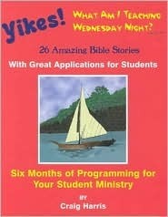Yikes! What Am I Teaching Wednesday?: 26 Amazing Bible Stories with Great Applications for Students  by  Craig Harris