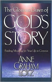 The Glorious Dawn of Gods Story: Finding Meaning for Your Life in Genesis Anne Graham Lotz