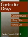 Construction Delays: Documenting Causes, Winning Claims, Recovering Costs  by  Theodore J. Trauner