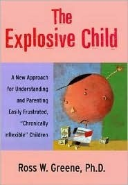 The Explosive Child: A New Approach for Understanding and Parenting Easily Frustrated, Chronically Inflexible Children Ross W. Greene