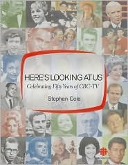 Heres Looking at Us: Celebrating 50 Years of CBC TV  by  Stephen Cole