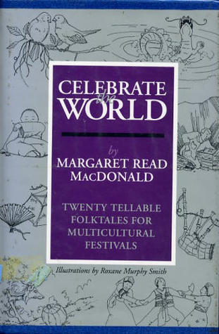 Celebrate the World: Twenty Tellable Folktales for Multicultural Festivals Margaret Read MacDonald