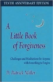 A Little Book of Forgiveness: Challenges and Meditations for Anyone with Something to Forgive  by  D. Patrick Miller
