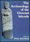 The Archaeology Of The Channel Islands  by  Peter Johnston