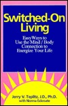Switched-On Living: Easy Ways to Use the Mind/Body Connection to Energize Your Life  by  Jerry V. Teplitz