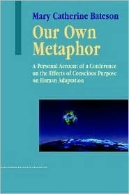 Our Own Metaphor: A Personal Account of a Conference on the Effects of Conscious Purpose on Human Adaptation  by  Mary Catherine Bateson