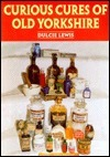 Curious Cures of Old Yorkshire  by  Dulcie Lewis