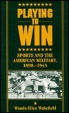 Playing To Win: Sports And The American Military, 1898 1945 Wanda Ellen Wakefield