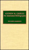 Andrew M. Greeley: An Annotated Bibliography Elizabeth Harrison