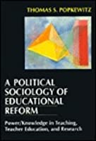 A Political Sociology of Educational Reform: Power/Knowledge in Teaching, Teacher Education, and Research Thomas S. Popkewitz