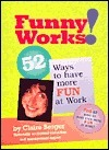Funny Works!: 52 Ways To Have More Fun At Work  by  Claire Berger