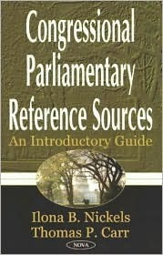 Congressional Parliamentary Reference Sources: An Introductory Guide  by  Ilona B. Nickels