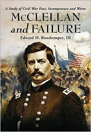 McClellan and Failure: A Study of Civil War Fear, Incompetence and Worse  by  Edward H. Bonekemper III