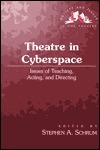 Theatre in Cyberspace: Issues of Teaching, Acting, and Directing Stephen Alan Schrum
