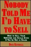 Nobody Told Me Id Have to Sell: How to Sell Your Services and Skills, Even If Youre Not in Sales Dick Kendall