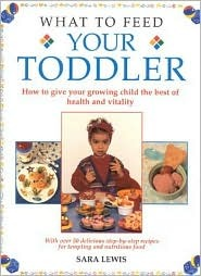 What To Feed Your Toddler: How To Give Your Growing Child The Best Of Health And Vitality  by  Sara  Lewis