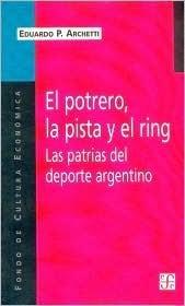 Potrero, La Pista y El Ring: Las Patrias del DePorte Argentino  by  Eduardo P. Archetti