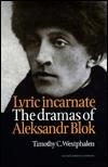 Lyric Incarnate: The Dramas of Aleksandr Blok Timo Westphalen