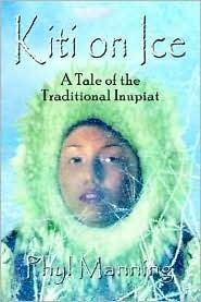 Kiti on Ice: An Historical Tale of the Traditional Inupiat Inuit  by  Phyl Manning