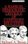 A Radical Democratic Critique of Capitalist Education  by  Richard A. Brosio