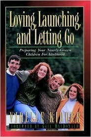 Loving, Launching, and Letting Go: Preparing Your Nearly-Grown Children for Adulthood Virelle Kidder