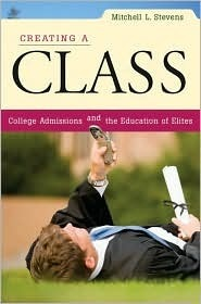 Creating a Class: College Admissions and the Education of Elites  by  Mitchell Stevens