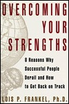 Overcoming Your Strengths: 8 Reasons Why Successful People Derail and How to Get Back on Track Lois P. Frankel