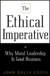 Ethical Imperative: Why Moral Leadership Is Good Business John Dalla Costa