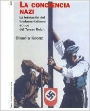La Conciencia Nazi/ The Nazi Conscience: La Formacion del Fundamentalisom Etnico del Tercer Reich  by  Claudia Koonz