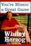 Youre Missin a Great Game: From Casey to Ozzie, the Magic of Baseball and How to Get It Back  by  Whitey Herzog