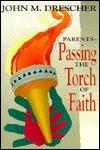 Parents--Passing the Torch of Faith John M. Drescher