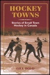 HOCKEY TOWNS: STORIES OF SMALL TOWN HOCKEY IN CANADA  by  Bill Boyd