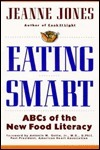 Eating Smart: Ab Cs Of The New Food Literacy  by  Jeanne Jones