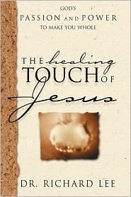 The Healing Touch of Jesus: Gods Passion and Power to Make You Whole Richard Lee