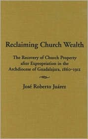 Reclaiming Church Wealth: The Recovery of Church Property After Expropriation in the Archdiocese of Guadalajara, 1860-1911  by  José Roberto Juárez
