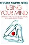 Using Your Mind: Creative Thinking Skills for Work and Business Success Richard Nelson-Jones
