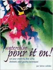 Watercolor: Pour It On! : Let Your Creativity Flow Using Dramatic Color Glazing Techniques Jan Fabian Wallake