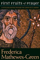 First Fruits Of Prayer: A Forty Day Journey Through The Canon Of St. Andrew  by  Frederica Mathewes-Green