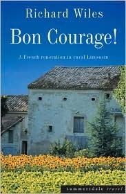 Bon Courage!: A French Renovation in Rural Limousin Richard Wiles