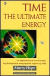 Time: The Ultimate Energy - An Exploration of the Scientific, Psychological and Metaphysical Aspects of Time Murry Hope