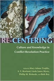 Re-Centering: Culture and Knowledge in Conflict Resolution Practice  by  Mary Adams Trujillo