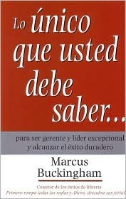 Lo Unico Que Usted Debe Saber/ the Only Thing You Should Know: Para Ser Gerente Y Lider Excepcional Y Alcanzar El Exito Duradero / About Great Managing, Great Leading, and Sustained Individual Success  by  Marcus Buckingham