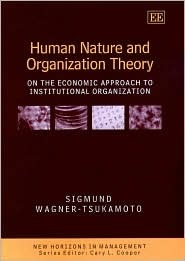 Human Nature and Organization Theory: On the Economic Approach to Institutional Organization  by  Sigmund Wagner-Tsukamoto