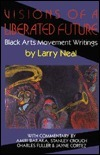 Visions of a Liberated Future: Black Arts Movement Writings Larry Neal